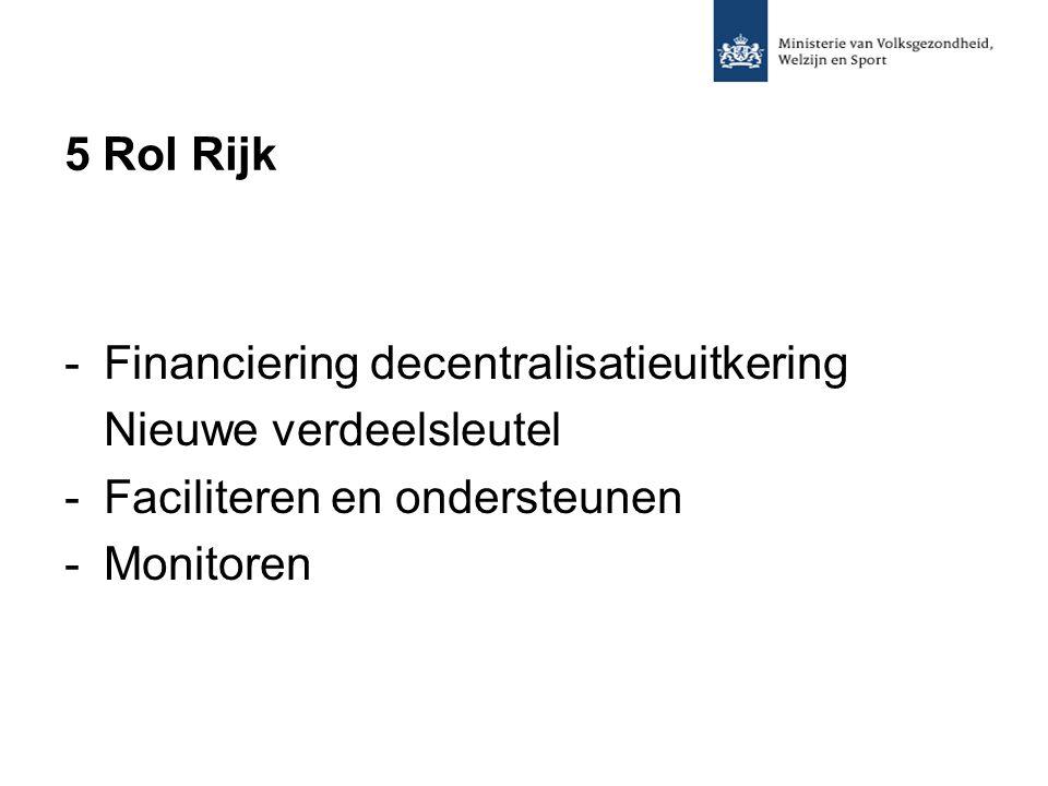 5 Rol Rijk -Financiering decentralisatieuitkering Nieuwe verdeelsleutel -Faciliteren en ondersteunen -Monitoren
