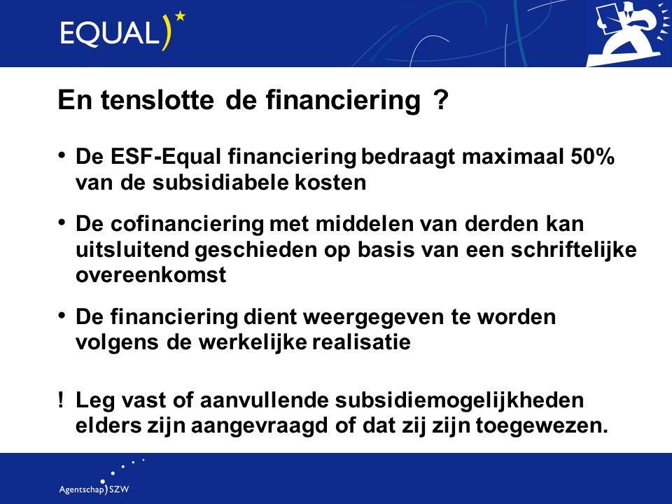 En tenslotte de financiering ? De ESF-Equal financiering bedraagt maximaal 50% van de subsidiabele kosten De cofinanciering met middelen van derden ka