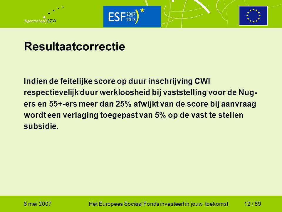 8 mei 2007Het Europees Sociaal Fonds investeert in jouw toekomst12 / 59 Resultaatcorrectie Indien de feitelijke score op duur inschrijving CWI respect