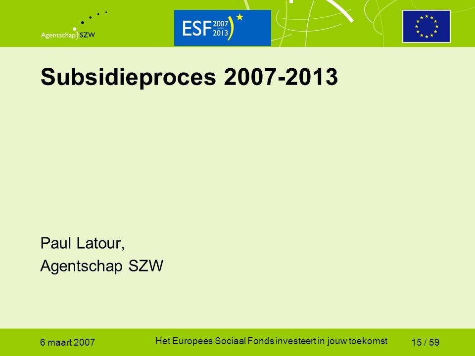 6 maart 2007 Het Europees Sociaal Fonds investeert in jouw toekomst 15 / 59 Subsidieproces 2007-2013 Paul Latour, Agentschap SZW