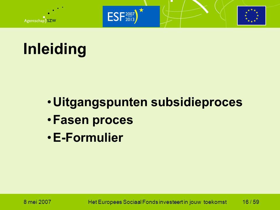 8 mei 2007Het Europees Sociaal Fonds investeert in jouw toekomst16 / 59 Inleiding Uitgangspunten subsidieproces Fasen proces E-Formulier