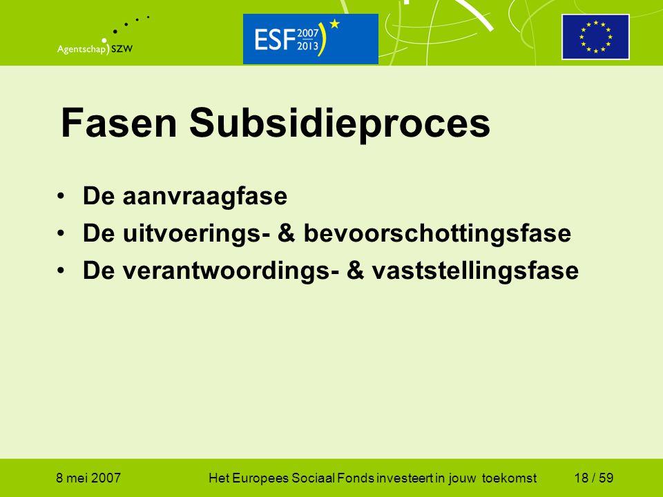 8 mei 2007Het Europees Sociaal Fonds investeert in jouw toekomst18 / 59 Fasen Subsidieproces De aanvraagfase De uitvoerings- & bevoorschottingsfase De