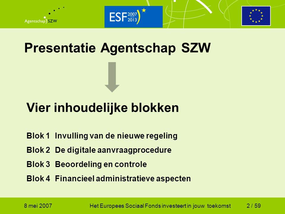 8 mei 2007Het Europees Sociaal Fonds investeert in jouw toekomst3 / 59 Invulling van de nieuwe regeling Inhoudsopgave Doelstelling Budget en verdeling Eisen aan projecten Aanvragers Subsidiabele kosten Wegingsfactoren Resultaatscorrectie