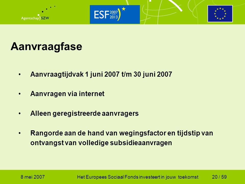 8 mei 2007Het Europees Sociaal Fonds investeert in jouw toekomst20 / 59 Aanvraagfase Aanvraagtijdvak 1 juni 2007 t/m 30 juni 2007 Aanvragen via intern