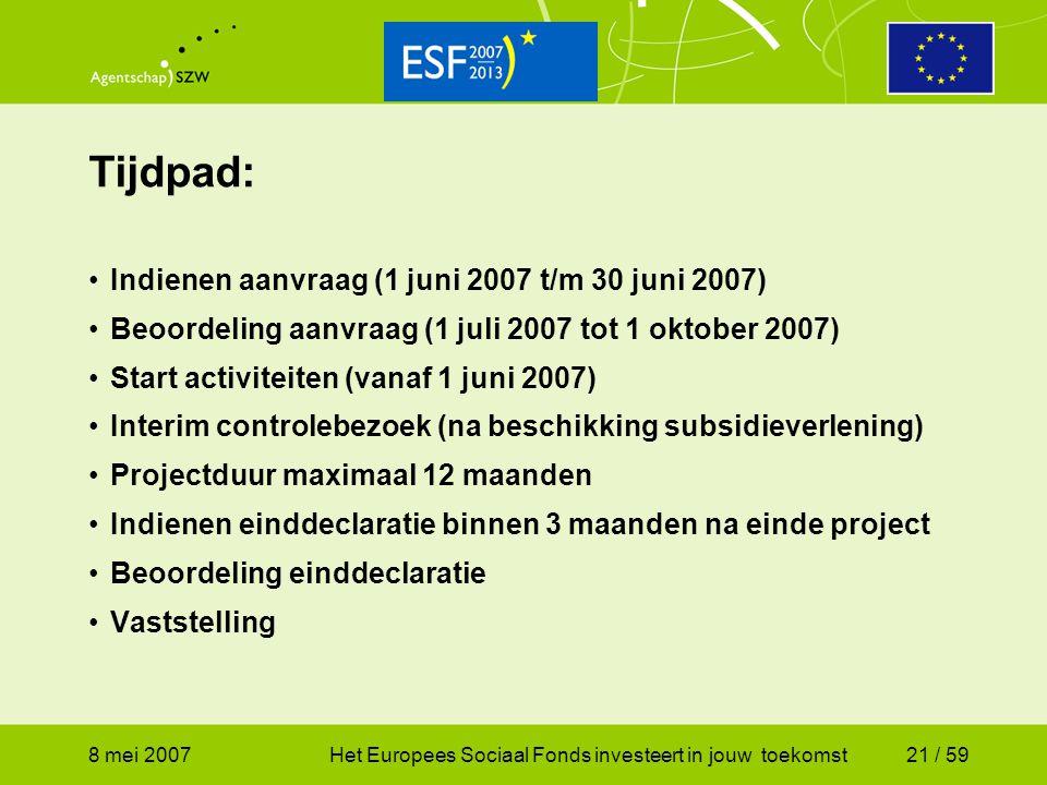 8 mei 2007Het Europees Sociaal Fonds investeert in jouw toekomst21 / 59 Tijdpad: Indienen aanvraag (1 juni 2007 t/m 30 juni 2007) Beoordeling aanvraag