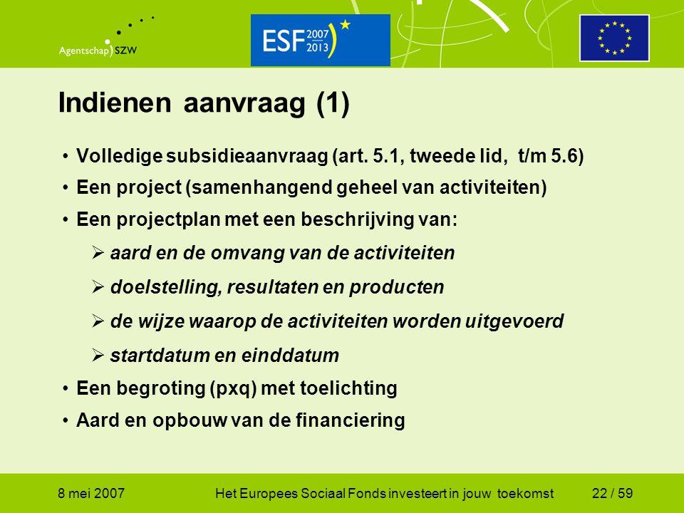 8 mei 2007Het Europees Sociaal Fonds investeert in jouw toekomst22 / 59 Indienen aanvraag (1) Volledige subsidieaanvraag (art. 5.1, tweede lid, t/m 5.