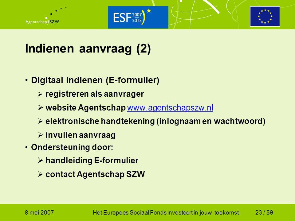 8 mei 2007Het Europees Sociaal Fonds investeert in jouw toekomst23 / 59 Indienen aanvraag (2) Digitaal indienen (E-formulier)  registreren als aanvra