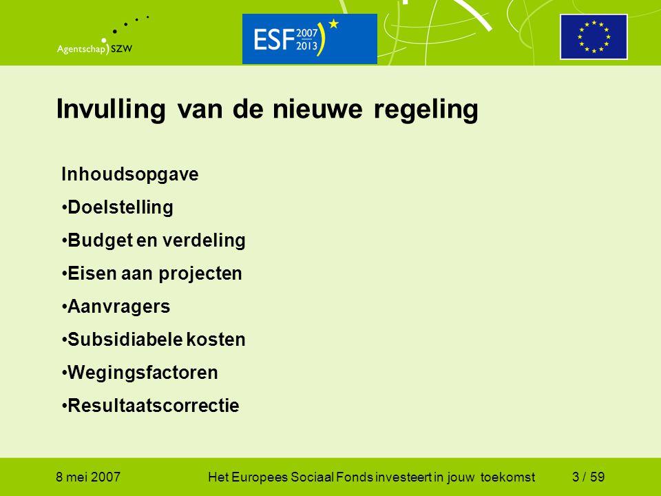 8 mei 2007Het Europees Sociaal Fonds investeert in jouw toekomst3 / 59 Invulling van de nieuwe regeling Inhoudsopgave Doelstelling Budget en verdeling