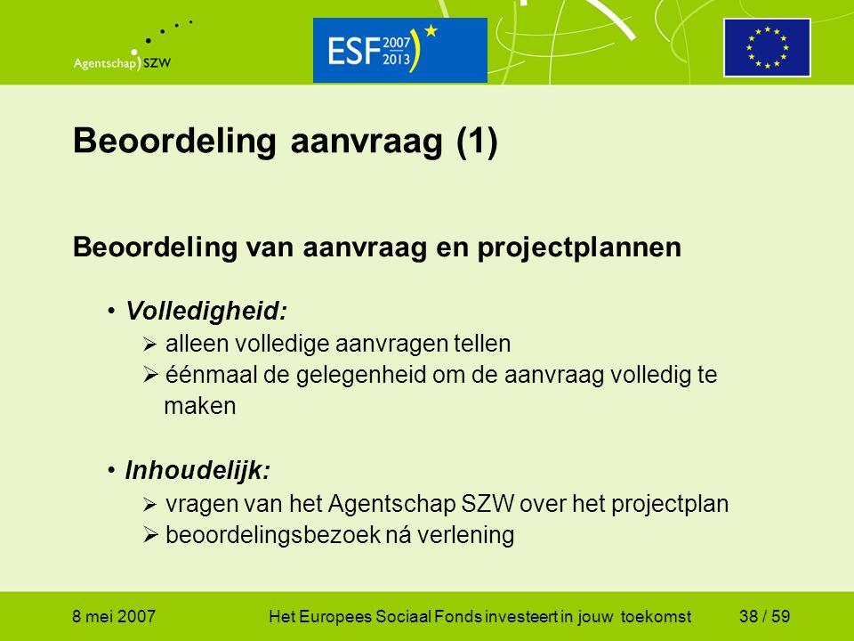 8 mei 2007Het Europees Sociaal Fonds investeert in jouw toekomst38 / 59 Beoordeling aanvraag (1) Beoordeling van aanvraag en projectplannen Volledighe