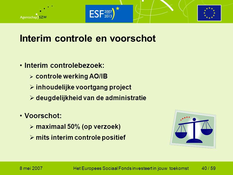 8 mei 2007Het Europees Sociaal Fonds investeert in jouw toekomst40 / 59 Interim controle en voorschot Interim controlebezoek:  controle werking AO/IB
