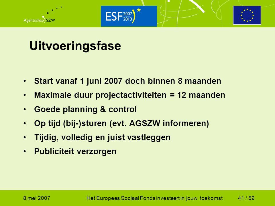 8 mei 2007Het Europees Sociaal Fonds investeert in jouw toekomst41 / 59 Uitvoeringsfase Start vanaf 1 juni 2007 doch binnen 8 maanden Maximale duur pr