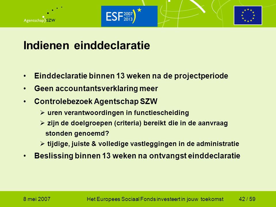 8 mei 2007Het Europees Sociaal Fonds investeert in jouw toekomst42 / 59 Indienen einddeclaratie Einddeclaratie binnen 13 weken na de projectperiode Ge