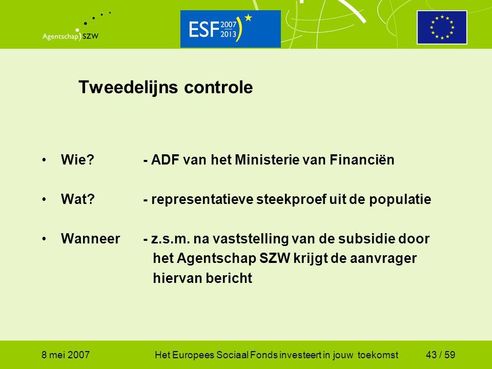 8 mei 2007Het Europees Sociaal Fonds investeert in jouw toekomst43 / 59 Tweedelijns controle Wie?- ADF van het Ministerie van Financiën Wat?- represen