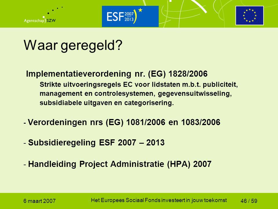 6 maart 2007 Het Europees Sociaal Fonds investeert in jouw toekomst 46 / 59 Waar geregeld? Implementatieverordening nr. (EG) 1828/2006 Strikte uitvoer