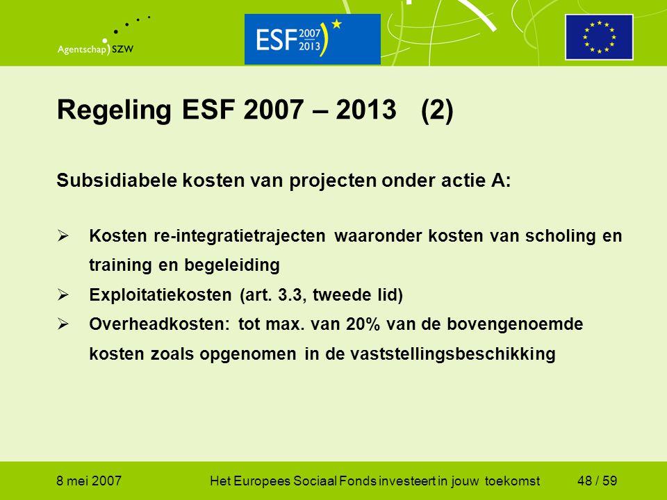 8 mei 2007Het Europees Sociaal Fonds investeert in jouw toekomst48 / 59 Regeling ESF 2007 – 2013 (2) Subsidiabele kosten van projecten onder actie A: