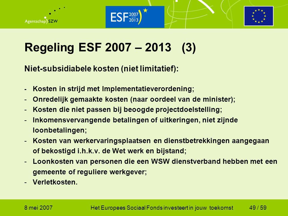 8 mei 2007Het Europees Sociaal Fonds investeert in jouw toekomst49 / 59 Regeling ESF 2007 – 2013 (3) Niet-subsidiabele kosten (niet limitatief): - Kos