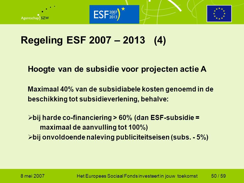 8 mei 2007Het Europees Sociaal Fonds investeert in jouw toekomst50 / 59 Regeling ESF 2007 – 2013 (4) Hoogte van de subsidie voor projecten actie A Max