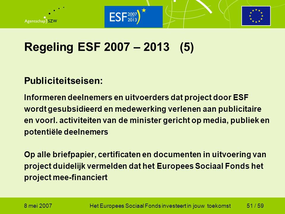 8 mei 2007Het Europees Sociaal Fonds investeert in jouw toekomst51 / 59 Regeling ESF 2007 – 2013 (5) Publiciteitseisen: Informeren deelnemers en uitvo