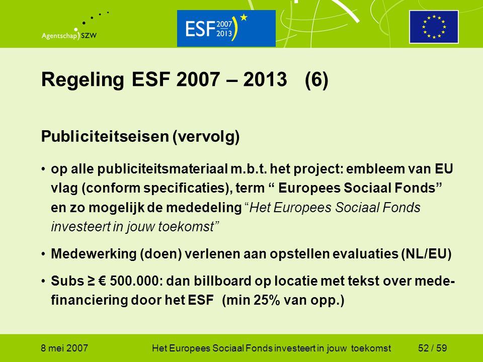 8 mei 2007Het Europees Sociaal Fonds investeert in jouw toekomst52 / 59 Regeling ESF 2007 – 2013 (6) Publiciteitseisen (vervolg) op alle publiciteitsm