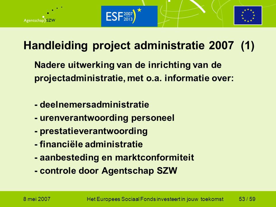 8 mei 2007Het Europees Sociaal Fonds investeert in jouw toekomst53 / 59 Handleiding project administratie 2007 (1) Nadere uitwerking van de inrichting