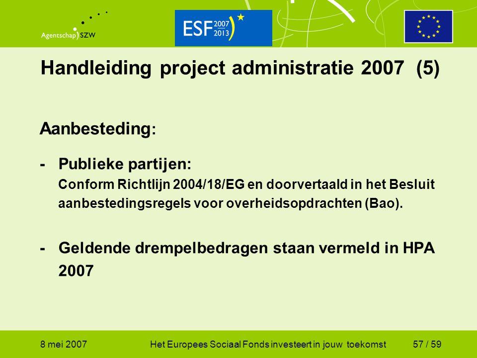 8 mei 2007Het Europees Sociaal Fonds investeert in jouw toekomst57 / 59 Handleiding project administratie 2007 (5) Aanbesteding : -Publieke partijen: