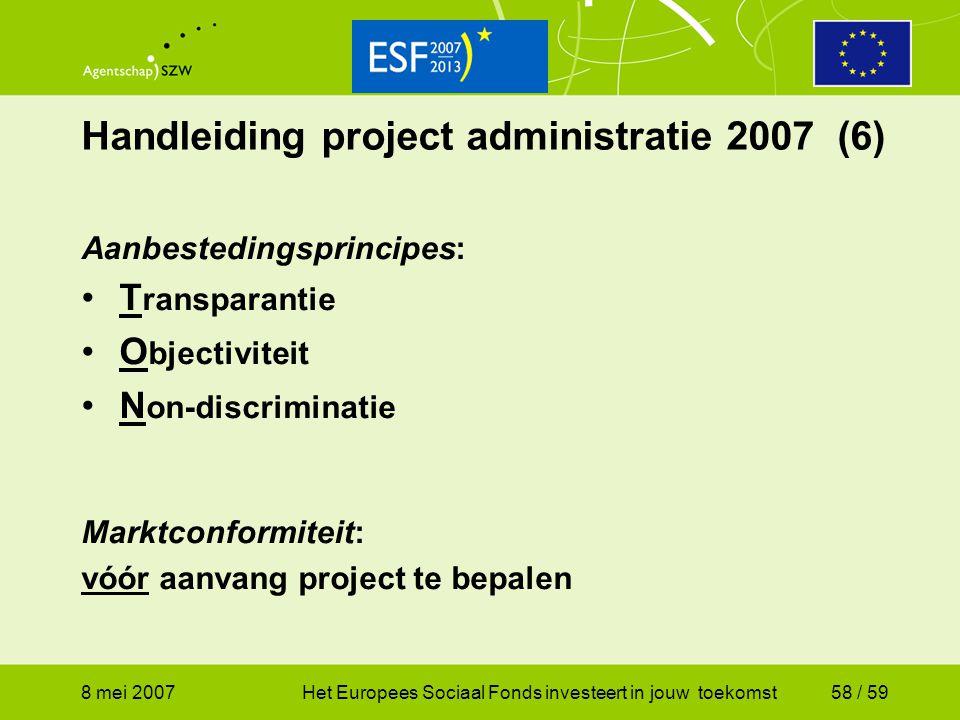 8 mei 2007Het Europees Sociaal Fonds investeert in jouw toekomst58 / 59 Handleiding project administratie 2007 (6) Aanbestedingsprincipes: T ransparan
