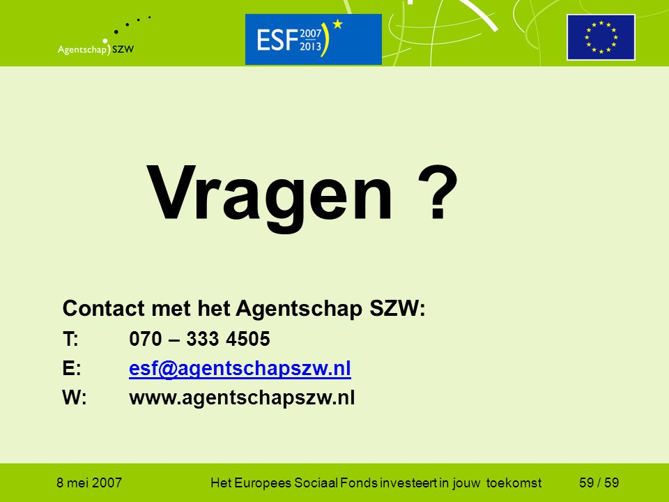8 mei 2007Het Europees Sociaal Fonds investeert in jouw toekomst59 / 59 Contact met het Agentschap SZW: T:070 – 333 4505 E:esf@agentschapszw.nlesf@age