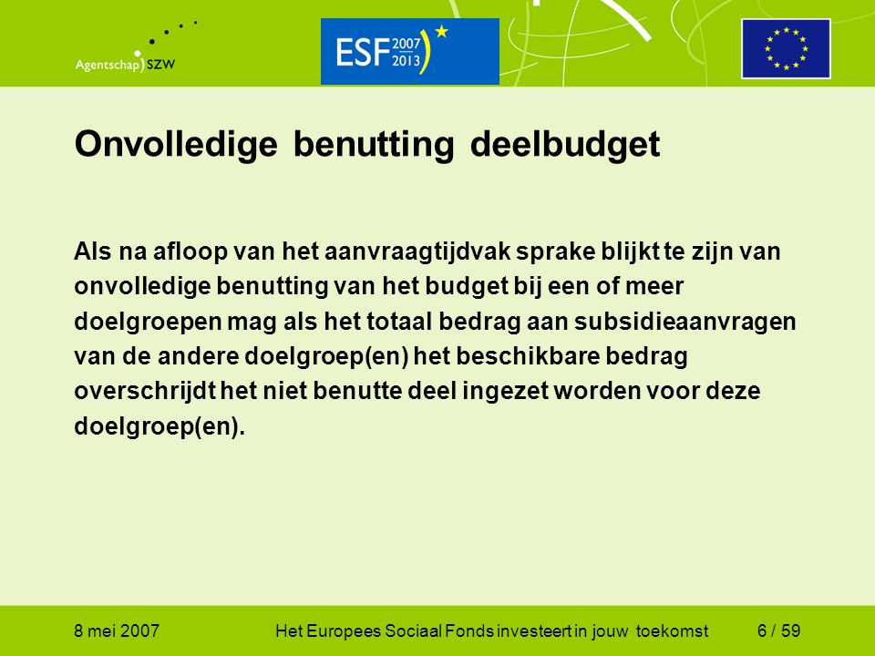 8 mei 2007Het Europees Sociaal Fonds investeert in jouw toekomst47 / 59 Regeling ESF 2007 – 2013 (1) Hoofdstuk 3: Subsidiabele kosten en hoogte subsidie subsidiabel zijn :  de additionele, noodzakelijke, rechtstreeks aan de uitvoering en het beheer van het project toe te rekenen kosten gerekend vanaf datum indiening, in zoverre werkelijk gemaakt en ten laste van de begunstigde gebleven.