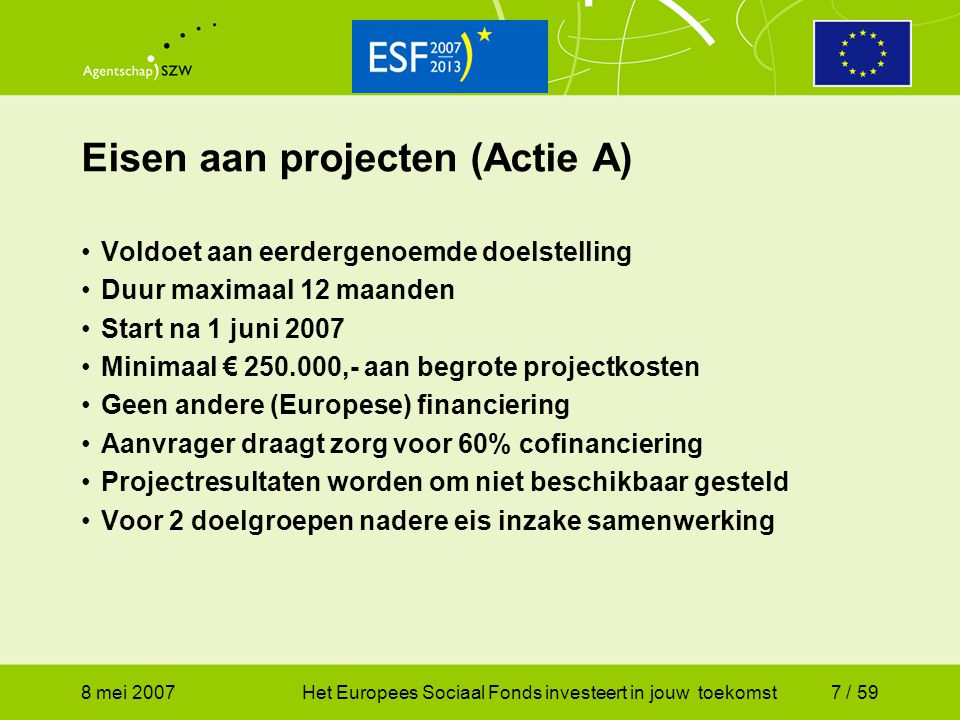 8 mei 2007Het Europees Sociaal Fonds investeert in jouw toekomst38 / 59 Beoordeling aanvraag (1) Beoordeling van aanvraag en projectplannen Volledigheid:  alleen volledige aanvragen tellen  éénmaal de gelegenheid om de aanvraag volledig te maken Inhoudelijk:  vragen van het Agentschap SZW over het projectplan  beoordelingsbezoek ná verlening