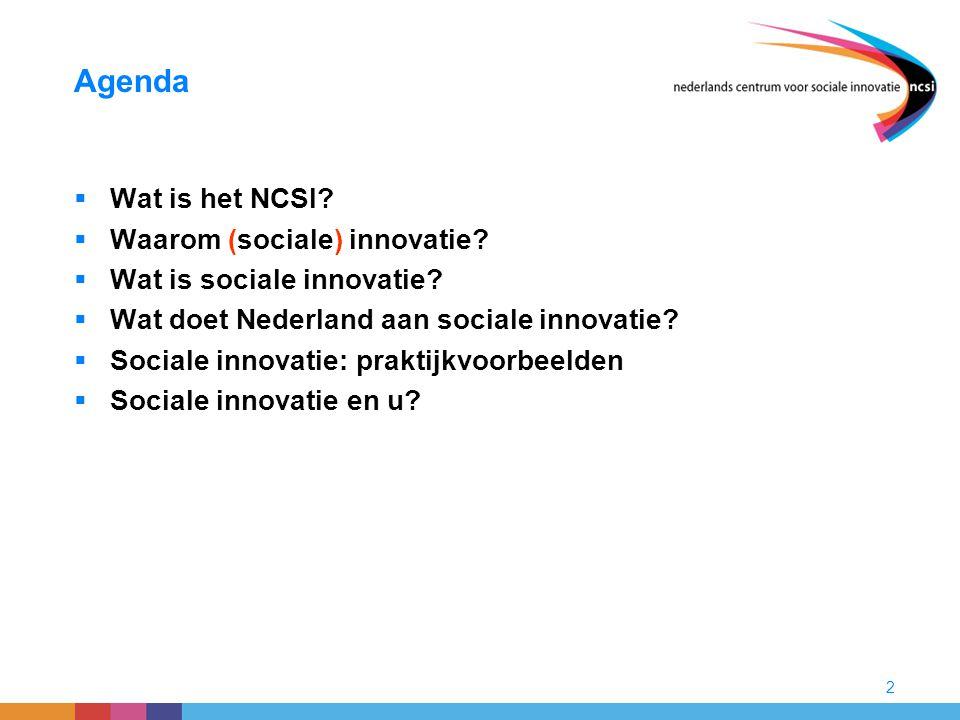 2 Agenda  Wat is het NCSI?  Waarom (sociale) innovatie?  Wat is sociale innovatie?  Wat doet Nederland aan sociale innovatie?  Sociale innovatie: