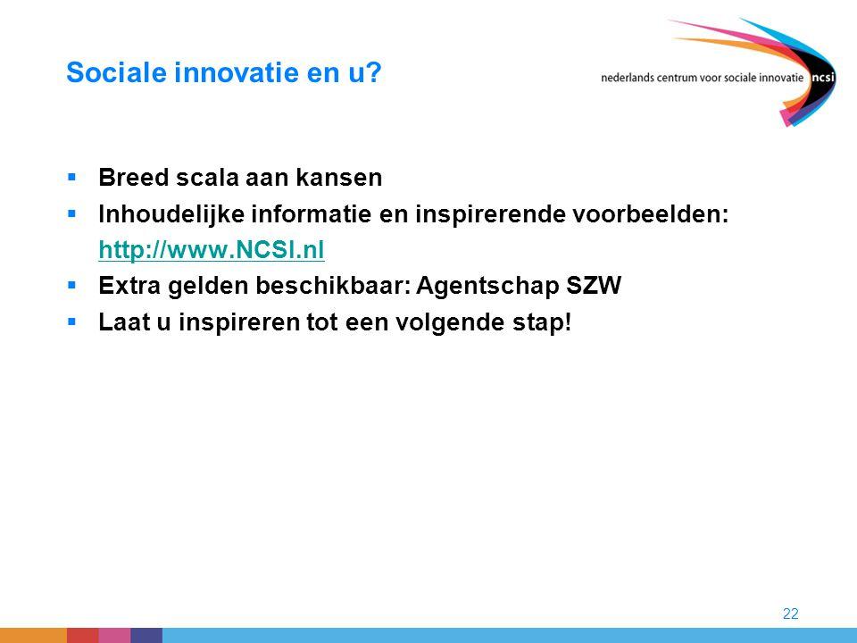 22 Sociale innovatie en u?  Breed scala aan kansen  Inhoudelijke informatie en inspirerende voorbeelden: http://www.NCSI.nl  Extra gelden beschikba