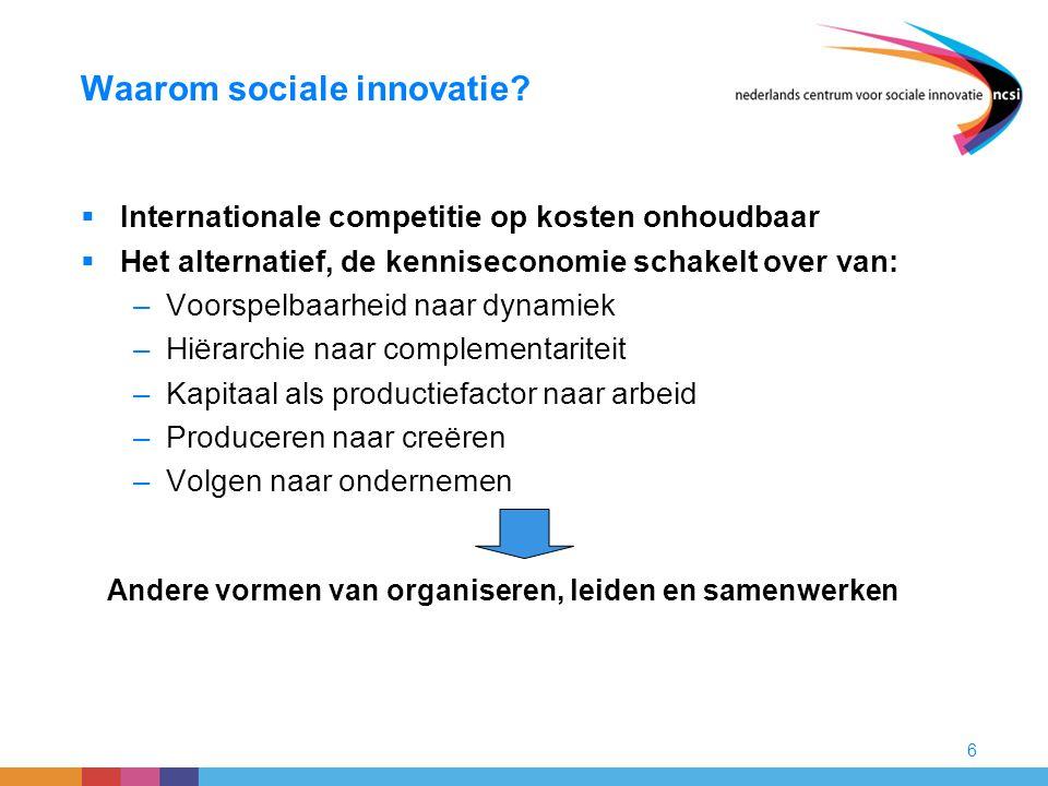 6 Waarom sociale innovatie?  Internationale competitie op kosten onhoudbaar  Het alternatief, de kenniseconomie schakelt over van: –Voorspelbaarheid
