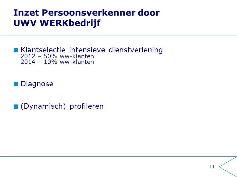 11 Inzet Persoonsverkenner door UWV WERKbedrijf Klantselectie intensieve dienstverlening 2012 – 50% ww-klanten 2014 – 10% ww-klanten Diagnose (Dynamisch) profileren