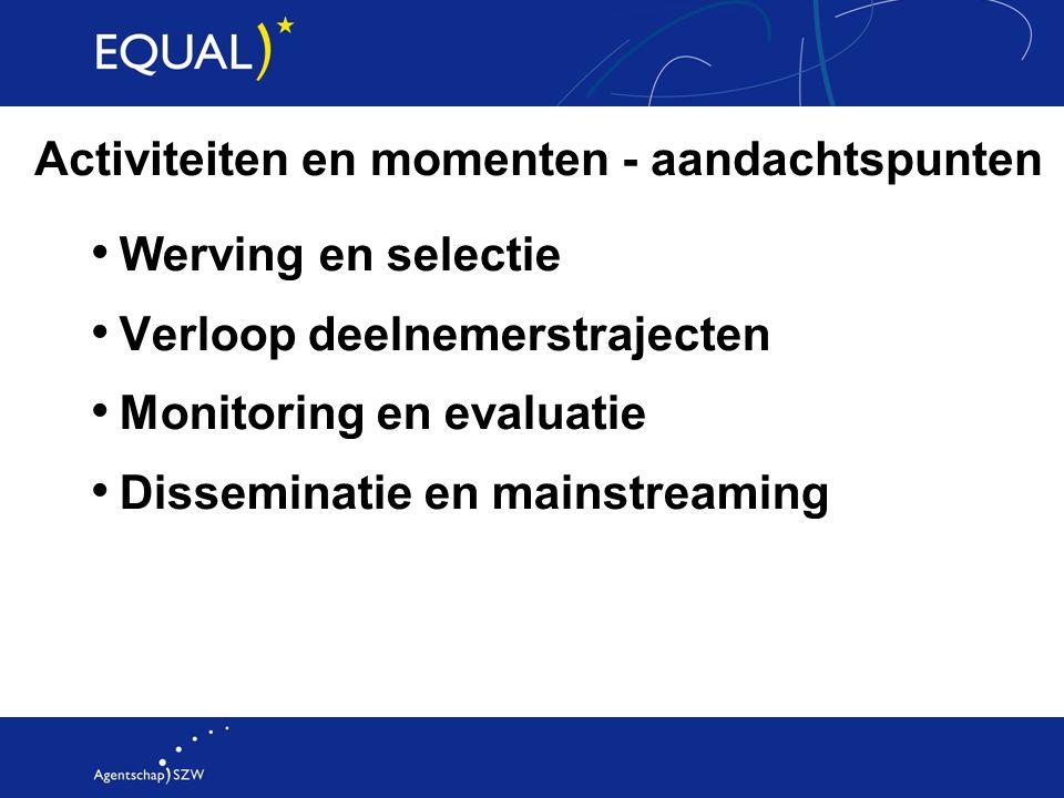 Activiteiten en momenten - aandachtspunten Werving en selectie Verloop deelnemerstrajecten Monitoring en evaluatie Disseminatie en mainstreaming