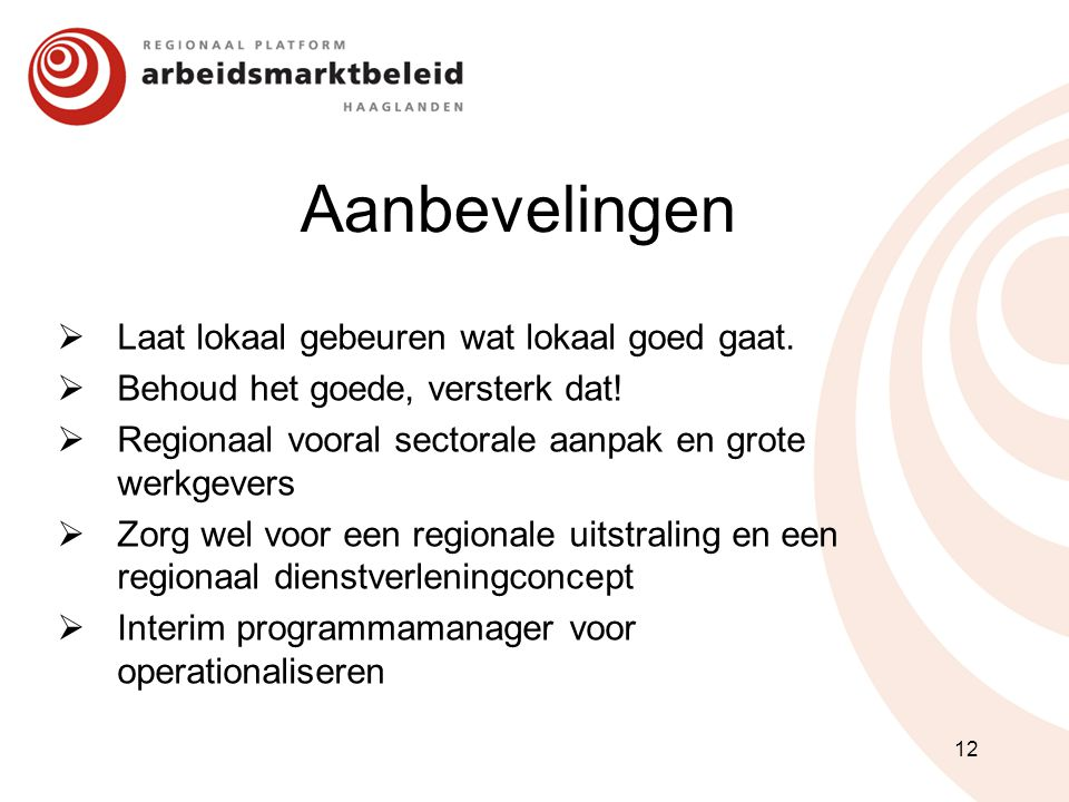 Aanbevelingen  Laat lokaal gebeuren wat lokaal goed gaat.  Behoud het goede, versterk dat!  Regionaal vooral sectorale aanpak en grote werkgevers 