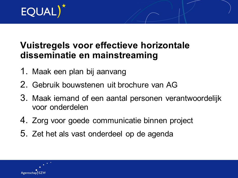 Vuistregels voor effectieve horizontale disseminatie en mainstreaming 1. Maak een plan bij aanvang 2. Gebruik bouwstenen uit brochure van AG 3. Maak i
