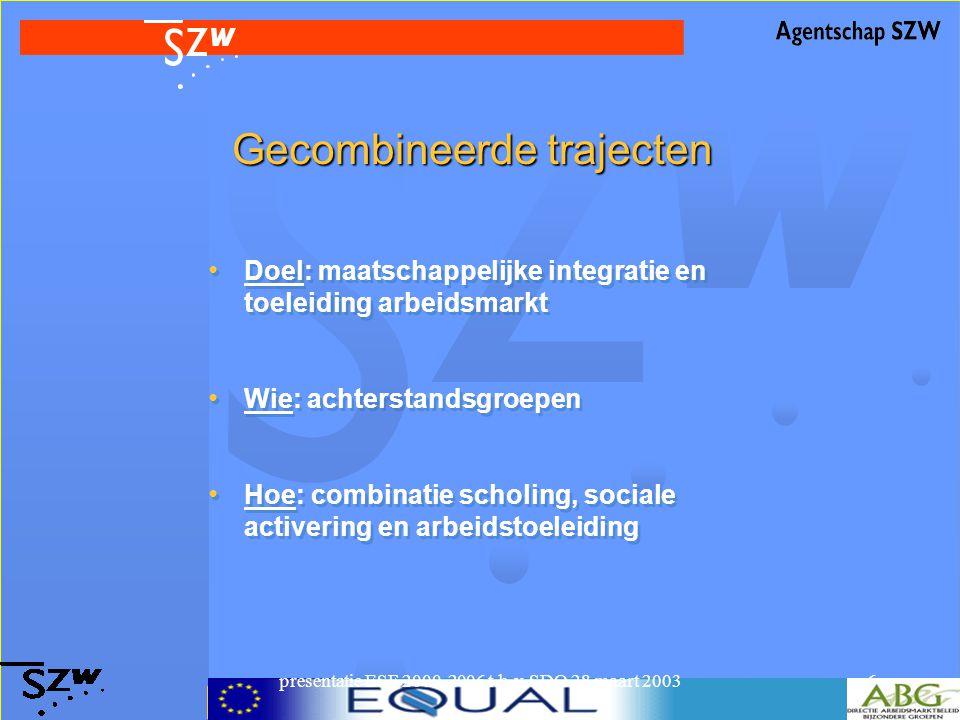 presentatie ESF 2000-2006 t.b.v. SDO 28 maart 20036 Gecombineerde trajecten Doel: maatschappelijke integratie en toeleiding arbeidsmarkt Wie: achterst