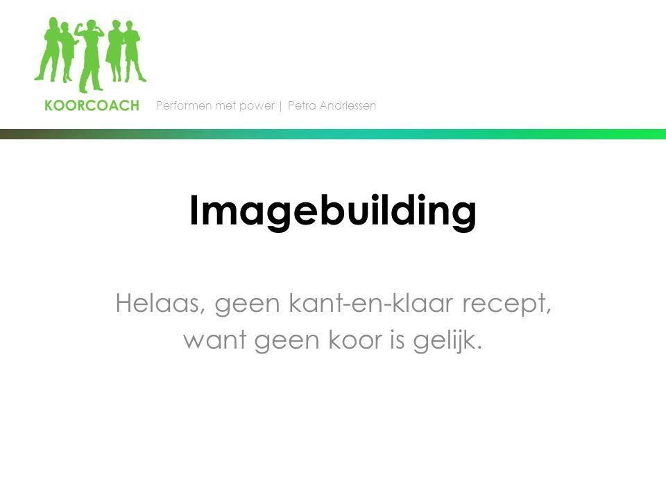 Imagebuilding Helaas, geen kant-en-klaar recept, want geen koor is gelijk.