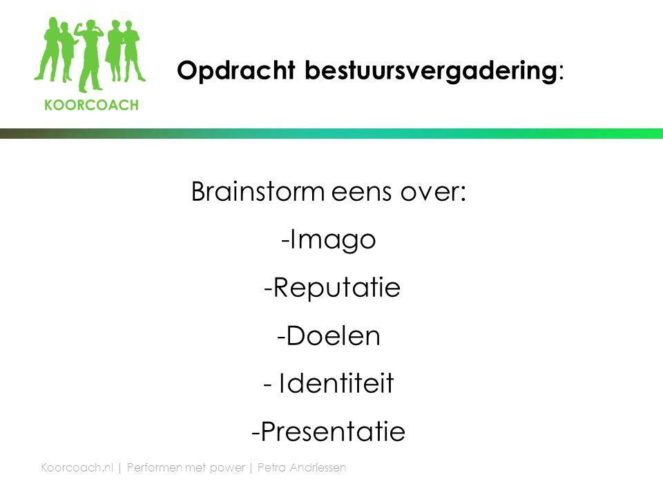 Brainstorm eens over: -Imago -Reputatie -Doelen - Identiteit -Presentatie Opdracht bestuursvergadering : Koorcoach.nl | Performen met power | Petra Andriessen