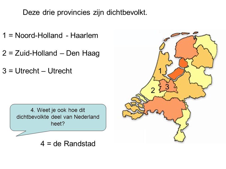 Deze drie provincies zijn dichtbevolkt. 1 = Noord-Holland - Haarlem 2 = Zuid-Holland – Den Haag 3 = Utrecht – Utrecht 4. Weet je ook hoe dit dichtbevo