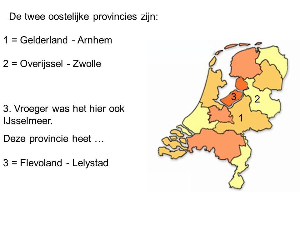 De twee oostelijke provincies zijn: 1 = Gelderland - Arnhem 2 = Overijssel - Zwolle 3. Vroeger was het hier ook IJsselmeer. Deze provincie heet … 3 =