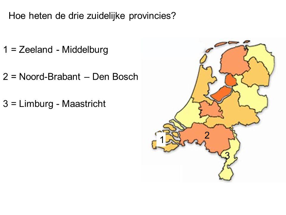 Hoe heten de drie zuidelijke provincies? 1 = Zeeland - Middelburg 2 = Noord-Brabant – Den Bosch 3 = Limburg - Maastricht 2 1 3