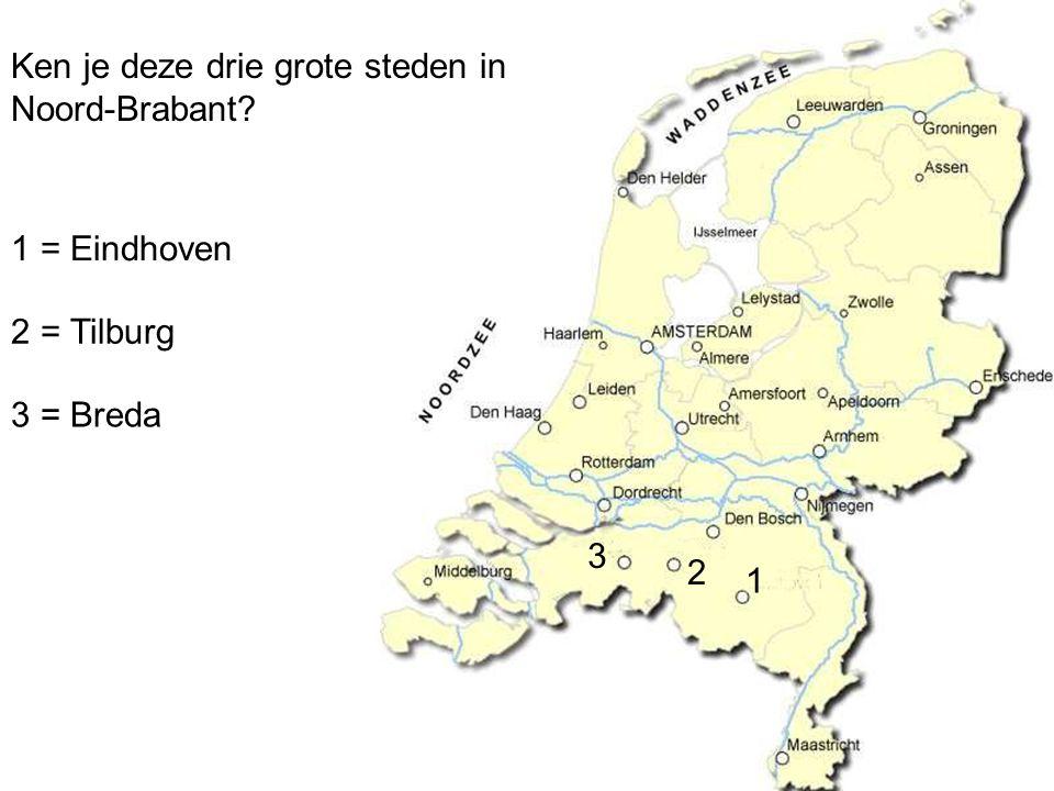 Ken je deze drie grote steden in Noord-Brabant? 1 2 3 1 = Eindhoven 2 = Tilburg 3 = Breda
