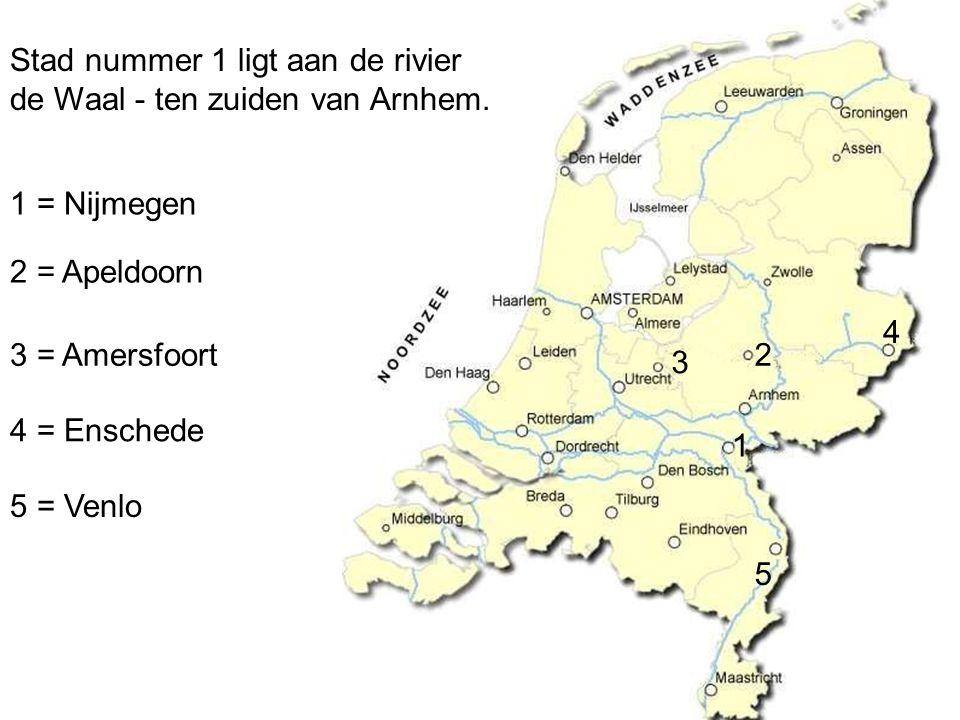 1 = Nijmegen 2 = Apeldoorn 3 = Amersfoort 4 = Enschede 1 2 3 4 5 5 = Venlo Stad nummer 1 ligt aan de rivier de Waal - ten zuiden van Arnhem.