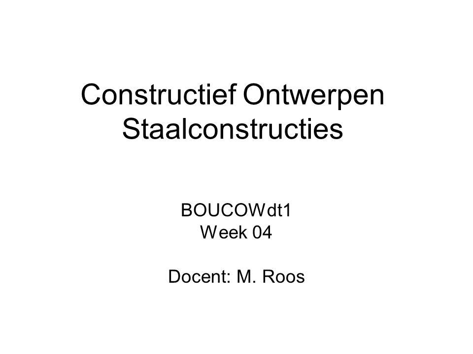 Constructief Ontwerpen Staalconstructies BOUCOWdt1 Week 04 Docent: M. Roos