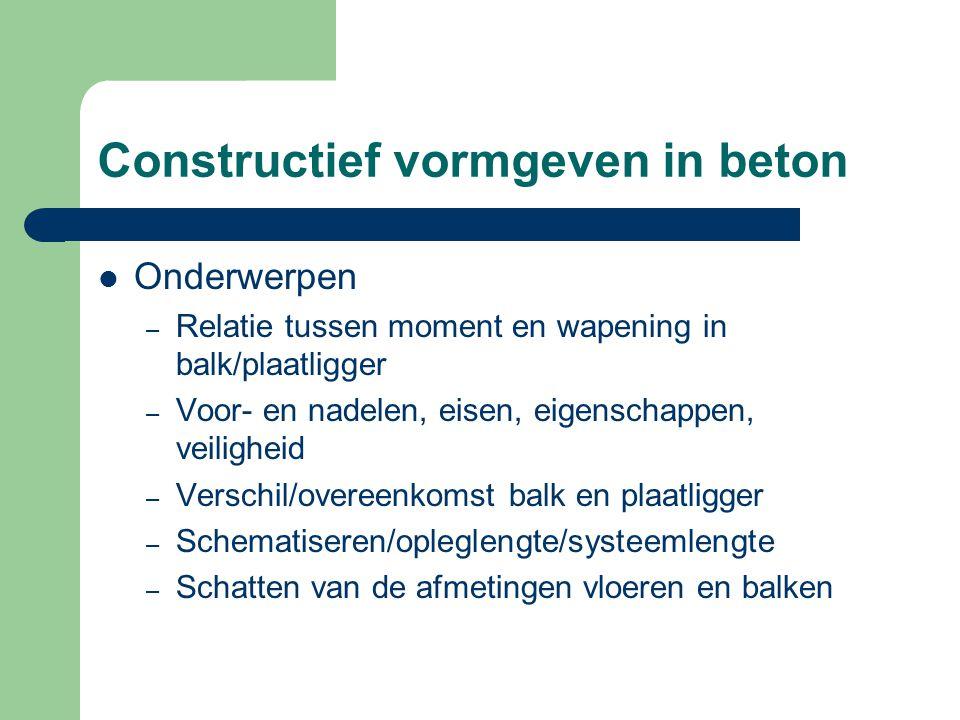 Constructief vormgeven in beton Onderwerpen – Relatie tussen moment en wapening in balk/plaatligger – Voor- en nadelen, eisen, eigenschappen, veilighe