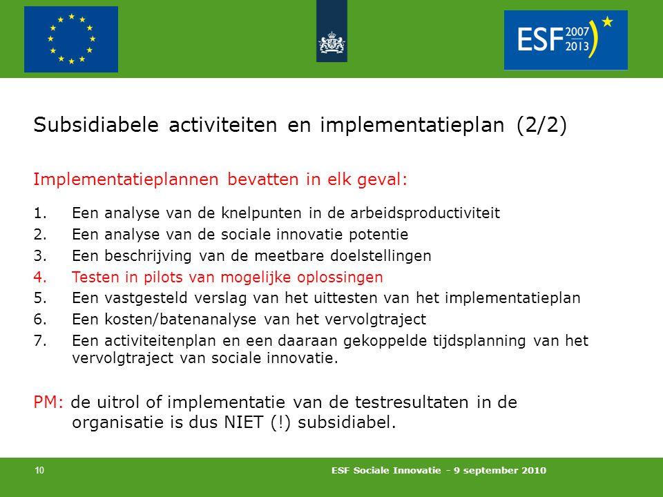 ESF Sociale Innovatie - 9 september 2010 10 Subsidiabele activiteiten en implementatieplan (2/2) Implementatieplannen bevatten in elk geval: 1.Een analyse van de knelpunten in de arbeidsproductiviteit 2.Een analyse van de sociale innovatie potentie 3.Een beschrijving van de meetbare doelstellingen 4.Testen in pilots van mogelijke oplossingen 5.Een vastgesteld verslag van het uittesten van het implementatieplan 6.Een kosten/batenanalyse van het vervolgtraject 7.Een activiteitenplan en een daaraan gekoppelde tijdsplanning van het vervolgtraject van sociale innovatie.