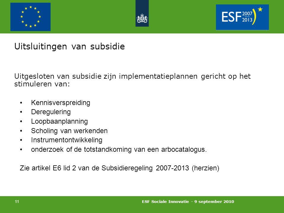 ESF Sociale Innovatie - 9 september 2010 11 Uitsluitingen van subsidie Uitgesloten van subsidie zijn implementatieplannen gericht op het stimuleren van: Kennisverspreiding Deregulering Loopbaanplanning Scholing van werkenden Instrumentontwikkeling onderzoek of de totstandkoming van een arbocatalogus.