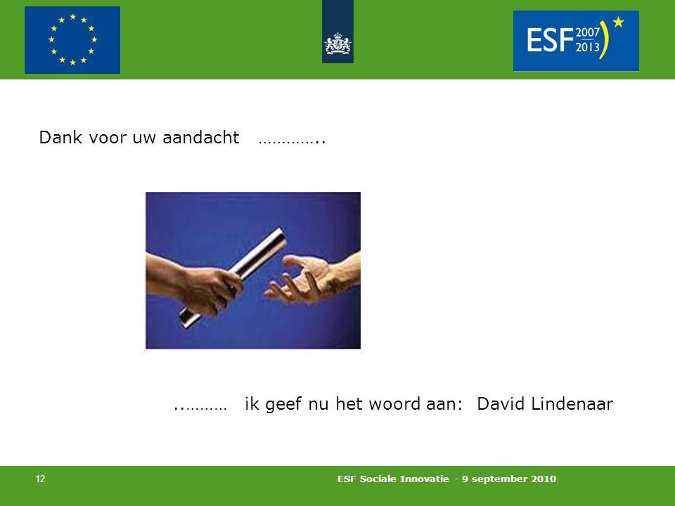 ESF Sociale Innovatie - 9 september 2010 12 Dank voor uw aandacht …………....……… ik geef nu het woord aan: David Lindenaar