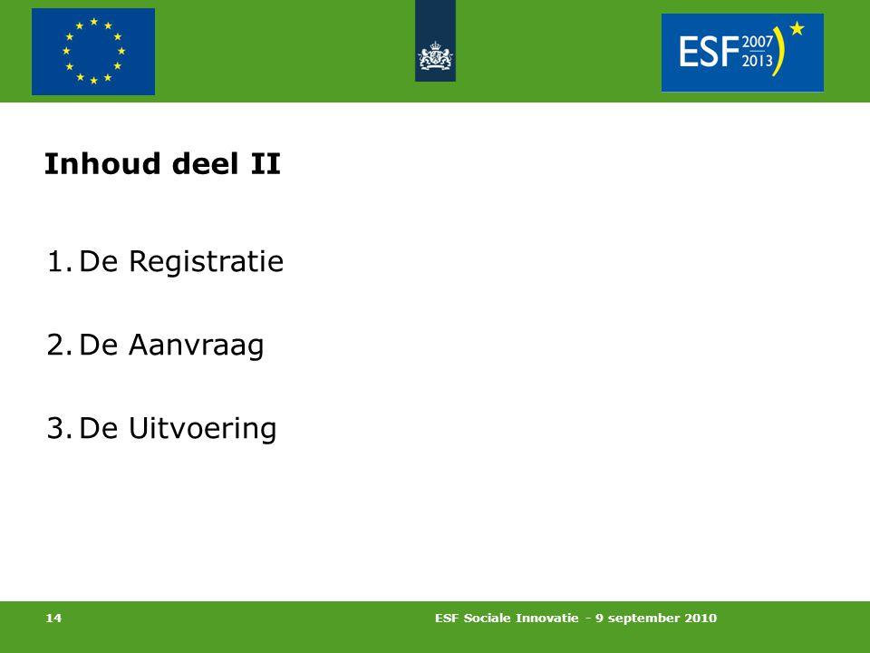 ESF Sociale Innovatie - 9 september 2010 14 Inhoud deel II 1.De Registratie 2.De Aanvraag 3.De Uitvoering